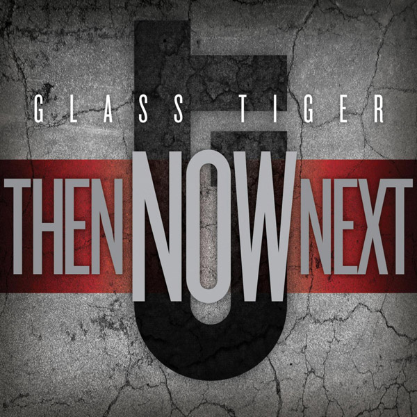 Glass Tiger – Then, Now, Next
