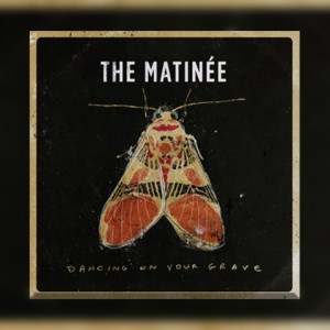 "ROOTS ROCKERS THE MATINÉE ARE SET TO DELIVER  ""DANCING ON YOUR GRAVE"" FEBRUARY 17TH"